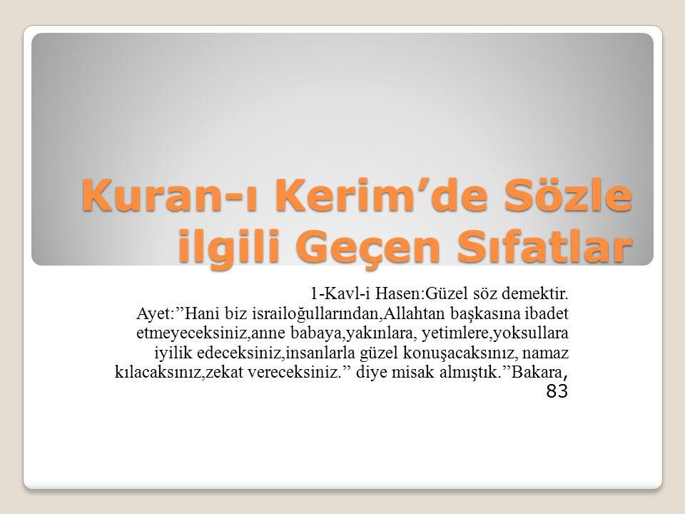Kuran-ı Kerim'de Sözle ilgili Geçen Sıfatlar 1-Kavl-i Hasen:Güzel söz demektir. Ayet:''Hani biz israiloğullarından,Allahtan başkasına ibadet etmeyecek