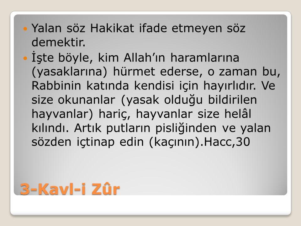 3-Kavl-i Zûr Yalan söz Hakikat ifade etmeyen söz demektir. İşte böyle, kim Allah'ın haramlarına (yasaklarına) hürmet ederse, o zaman bu, Rabbinin katı