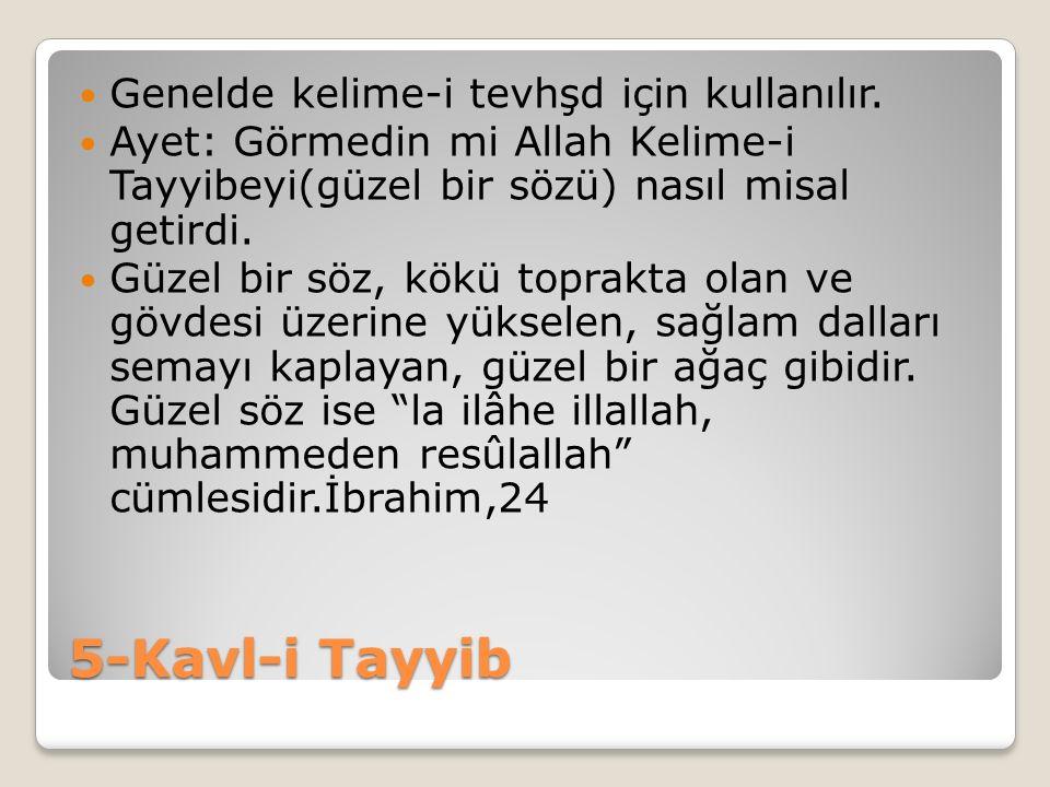 5-Kavl-i Tayyib Genelde kelime-i tevhşd için kullanılır. Ayet: Görmedin mi Allah Kelime-i Tayyibeyi(güzel bir sözü) nasıl misal getirdi. Güzel bir söz
