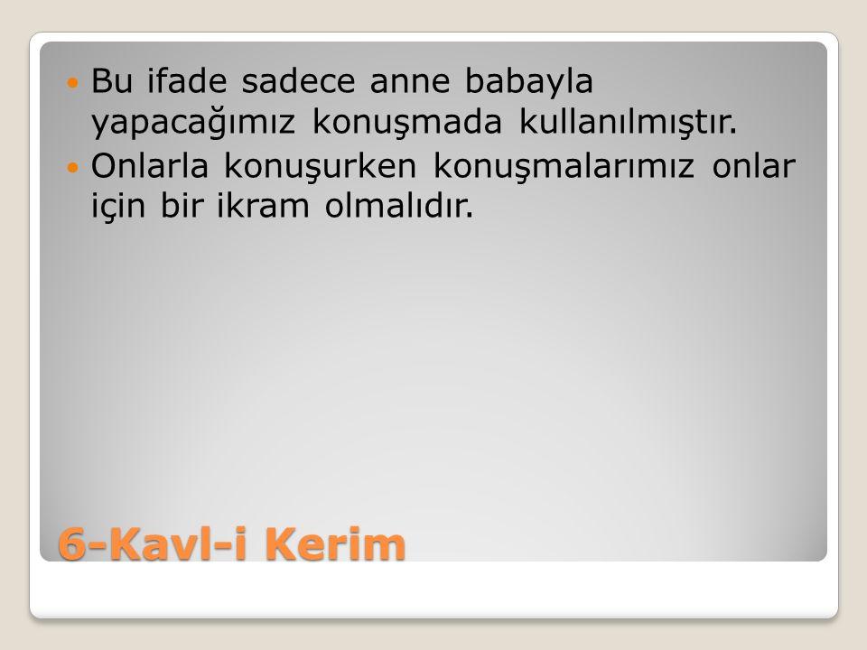 6-Kavl-i Kerim Bu ifade sadece anne babayla yapacağımız konuşmada kullanılmıştır. Onlarla konuşurken konuşmalarımız onlar için bir ikram olmalıdır.