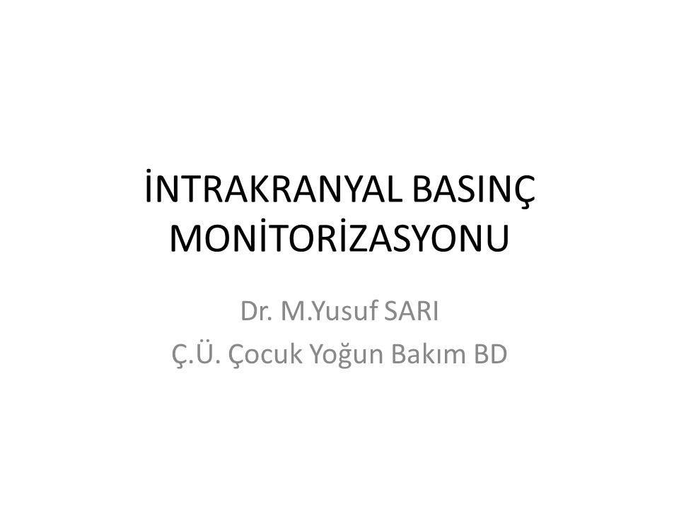 İNTRAKRANYAL BASINÇ MONİTORİZASYONU Dr. M.Yusuf SARI Ç.Ü. Çocuk Yoğun Bakım BD