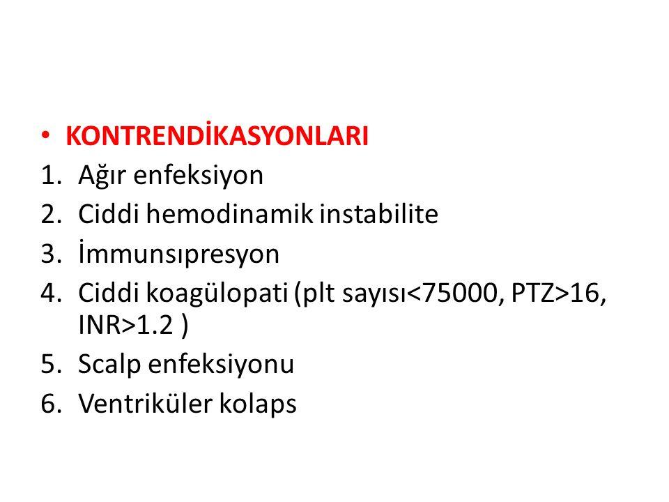 KONTRENDİKASYONLARI 1.Ağır enfeksiyon 2.Ciddi hemodinamik instabilite 3.İmmunsıpresyon 4.Ciddi koagülopati (plt sayısı 16, INR>1.2 ) 5.Scalp enfeksiyo