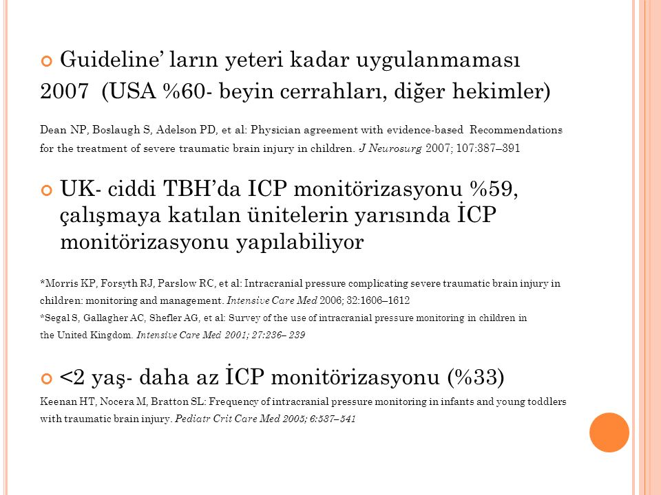Guideline' ların yeteri kadar uygulanmaması 2007 (USA %60- beyin cerrahları, diğer hekimler) Dean NP, Boslaugh S, Adelson PD, et al: Physician agreement with evidence-based Recommendations for the treatment of severe traumatic brain injury in children.