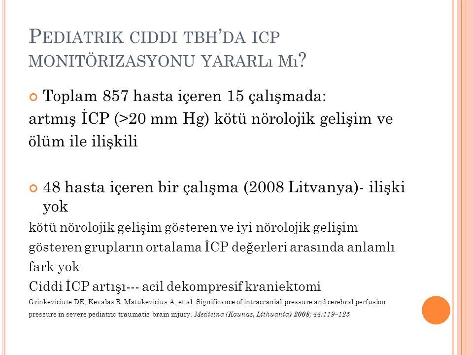 P EDIATRIK CIDDI TBH ' DA ICP MONITÖRIZASYONU YARARLı Mı ? Toplam 857 hasta içeren 15 çalışmada: artmış İCP (>20 mm Hg) kötü nörolojik gelişim ve ölüm