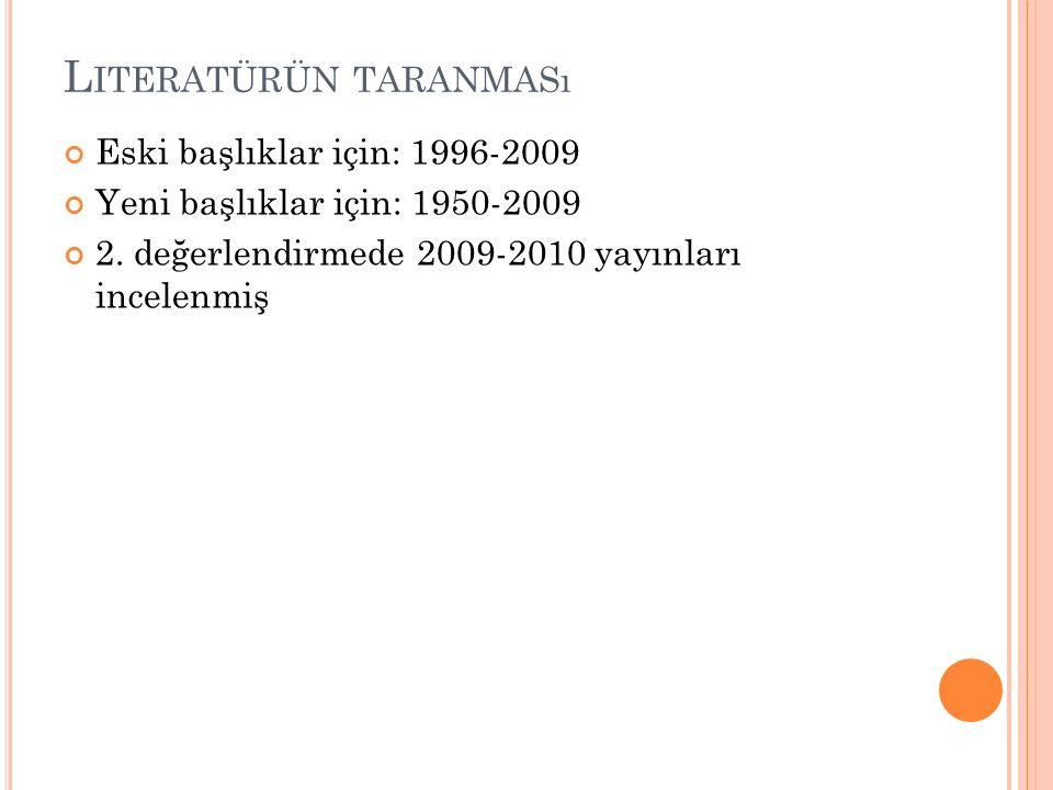 L ITERATÜRÜN TARANMASı Eski başlıklar için: 1996-2009 Yeni başlıklar için: 1950-2009 2. değerlendirmede 2009-2010 yayınları incelenmiş