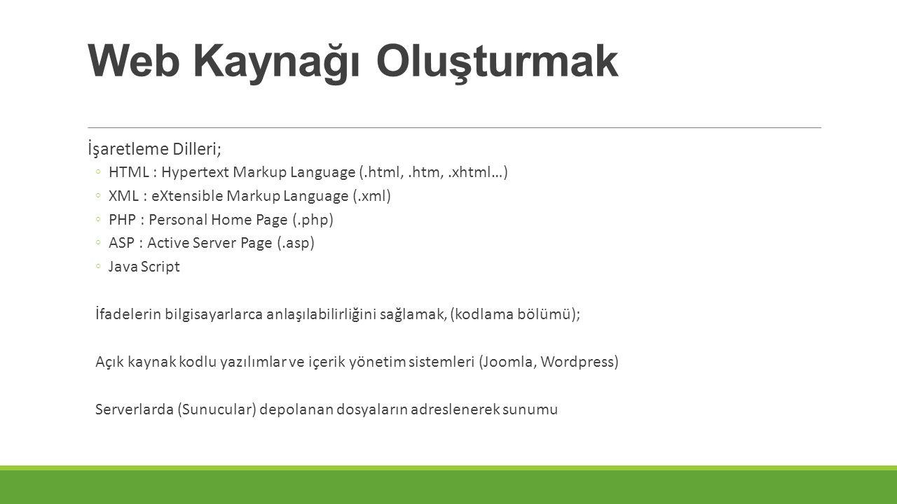 Web Kaynağı Oluşturmak İşaretleme Dilleri; ◦HTML : Hypertext Markup Language (.html,.htm,.xhtml…) ◦XML : eXtensible Markup Language (.xml) ◦PHP : Personal Home Page (.php) ◦ASP : Active Server Page (.asp) ◦Java Script İfadelerin bilgisayarlarca anlaşılabilirliğini sağlamak, (kodlama bölümü); Açık kaynak kodlu yazılımlar ve içerik yönetim sistemleri (Joomla, Wordpress) Serverlarda (Sunucular) depolanan dosyaların adreslenerek sunumu