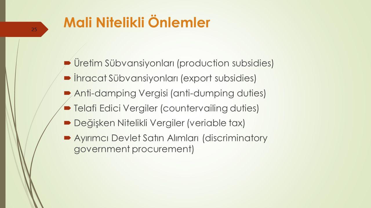25 Mali Nitelikli Önlemler  Üretim Sübvansiyonları (production subsidies)  İhracat Sübvansiyonları (export subsidies)  Anti-damping Vergisi (anti-dumping duties)  Telafi Edici Vergiler (countervailing duties)  Değişken Nitelikli Vergiler (veriable tax)  Ayırımcı Devlet Satın Alımları (discriminatory government procurement)