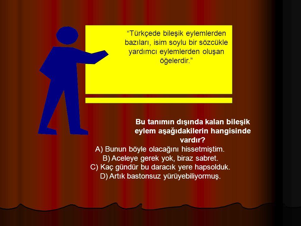 Türkçede bileşik eylemlerden bazıları, isim soylu bir sözcükle yardımcı eylemlerden oluşan öğelerdir. Bu tanımın dışında kalan bileşik eylem aşağıdakilerin hangisinde vardır.