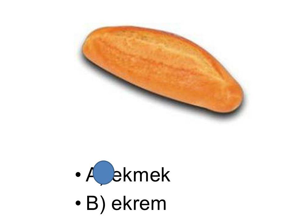 A) ekmek B) ekrem