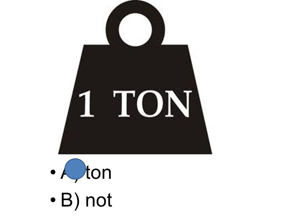 A) ton B) not