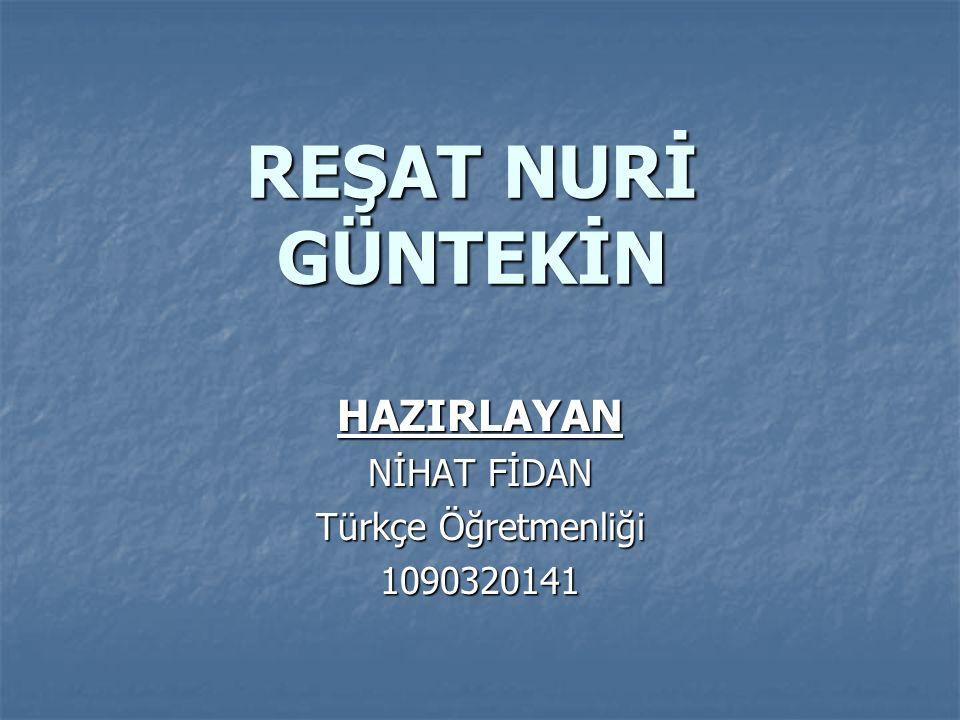 REŞAT NURİ GÜNTEKİN HAZIRLAYAN NİHAT FİDAN Türkçe Öğretmenliği 1090320141