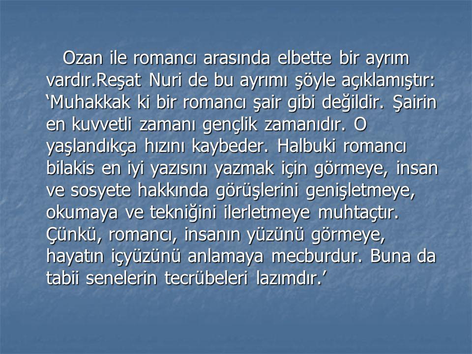 Ozan ile romancı arasında elbette bir ayrım vardır.Reşat Nuri de bu ayrımı şöyle açıklamıştır: 'Muhakkak ki bir romancı şair gibi değildir.