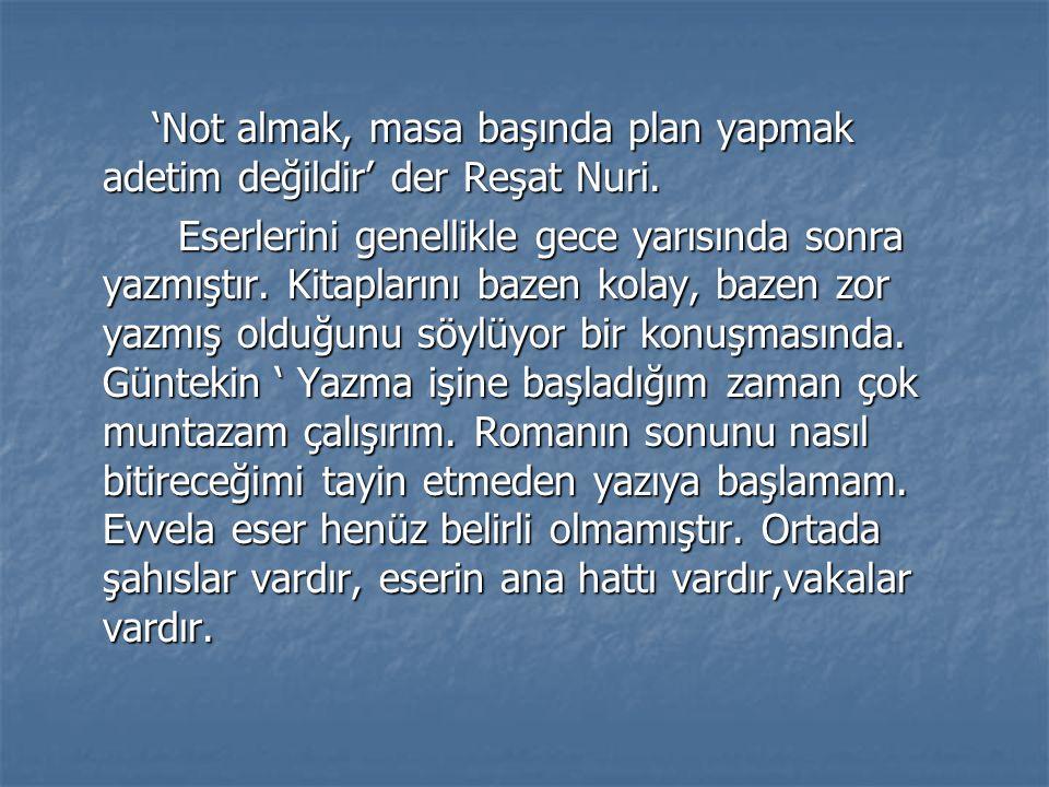 'Not almak, masa başında plan yapmak adetim değildir' der Reşat Nuri.