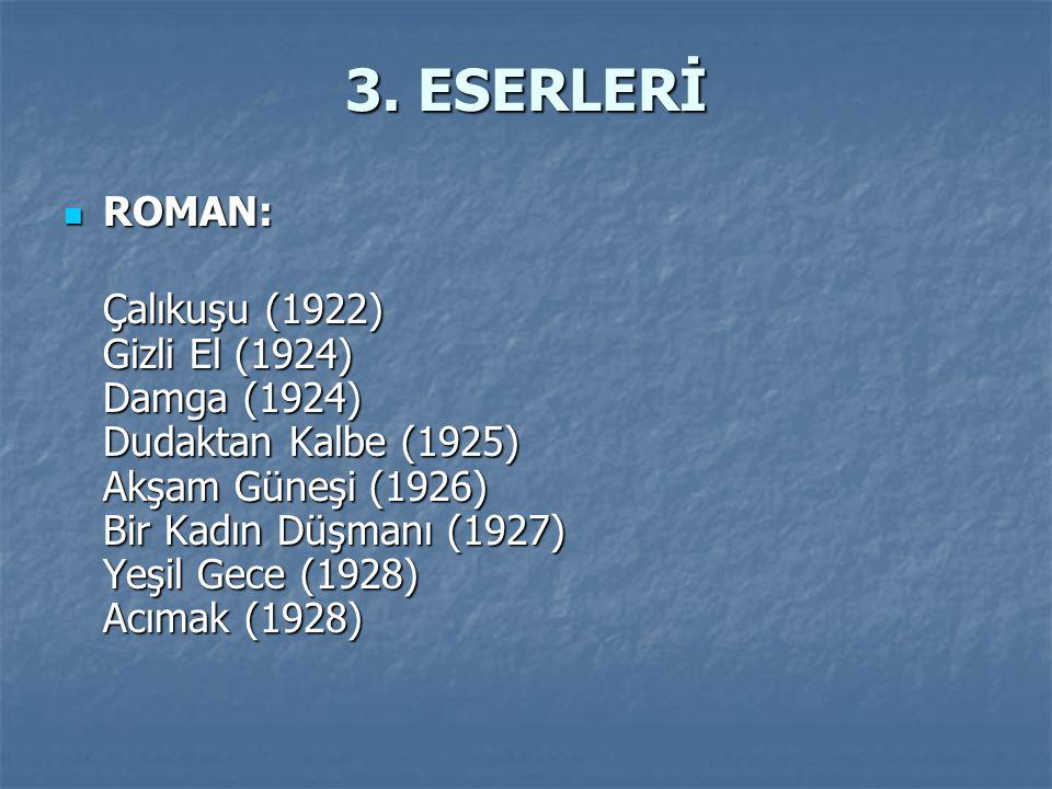3. ESERLERİ ROMAN: Çalıkuşu (1922) Gizli El (1924) Damga (1924) Dudaktan Kalbe (1925) Akşam Güneşi (1926) Bir Kadın Düşmanı (1927) Yeşil Gece (1928) A