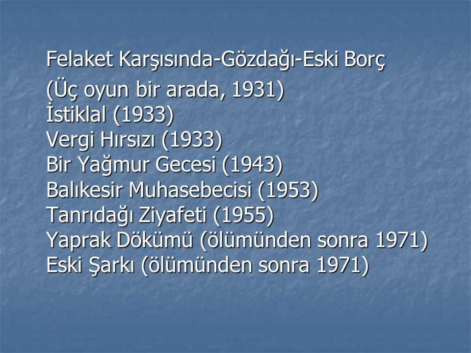 Felaket Karşısında-Gözdağı-Eski Borç (Üç oyun bir arada, 1931) İstiklal (1933) Vergi Hırsızı (1933) Bir Yağmur Gecesi (1943) Balıkesir Muhasebecisi (1953) Tanrıdağı Ziyafeti (1955) Yaprak Dökümü (ölümünden sonra 1971) Eski Şarkı (ölümünden sonra 1971)