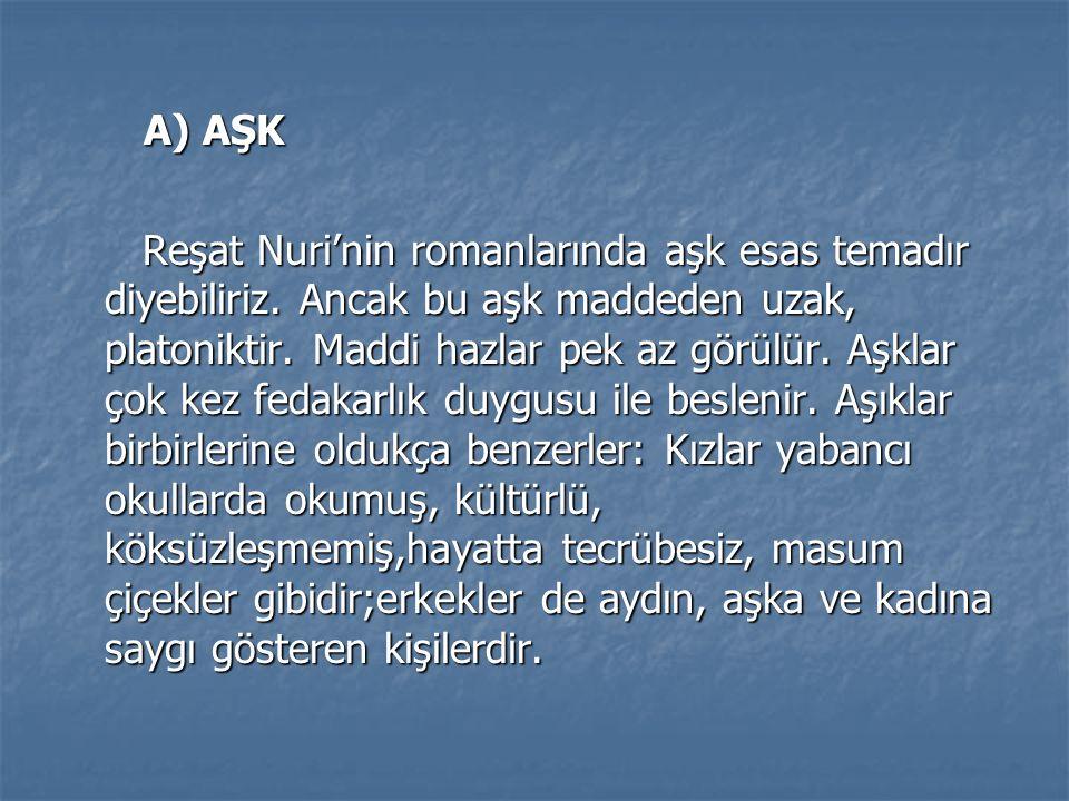 A) AŞK Reşat Nuri'nin romanlarında aşk esas temadır diyebiliriz.