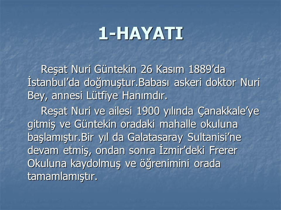 1-HAYATI Reşat Nuri Güntekin 26 Kasım 1889'da İstanbul'da doğmuştur.Babası askeri doktor Nuri Bey, annesi Lütfiye Hanımdır.