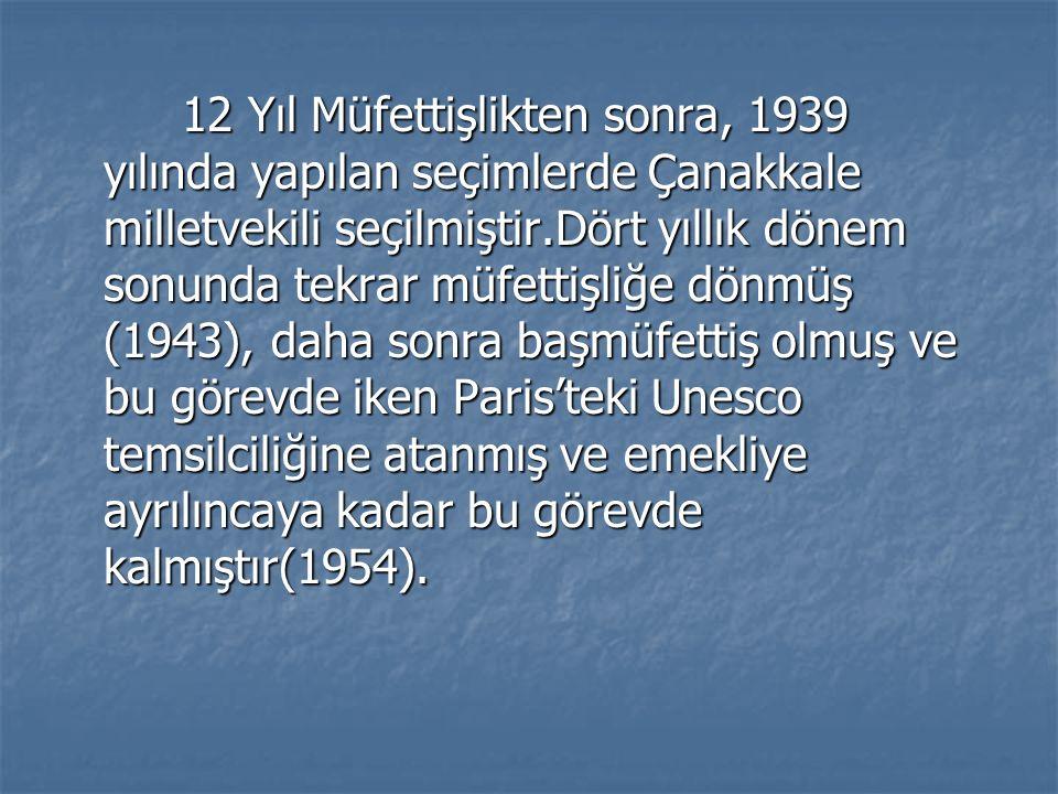 12 Yıl Müfettişlikten sonra, 1939 yılında yapılan seçimlerde Çanakkale milletvekili seçilmiştir.Dört yıllık dönem sonunda tekrar müfettişliğe dönmüş (1943), daha sonra başmüfettiş olmuş ve bu görevde iken Paris'teki Unesco temsilciliğine atanmış ve emekliye ayrılıncaya kadar bu görevde kalmıştır(1954).