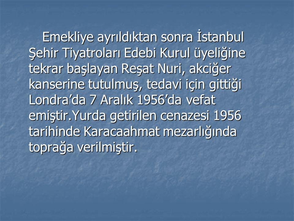 Emekliye ayrıldıktan sonra İstanbul Şehir Tiyatroları Edebi Kurul üyeliğine tekrar başlayan Reşat Nuri, akciğer kanserine tutulmuş, tedavi için gittiği Londra'da 7 Aralık 1956'da vefat emiştir.Yurda getirilen cenazesi 1956 tarihinde Karacaahmat mezarlığında toprağa verilmiştir.