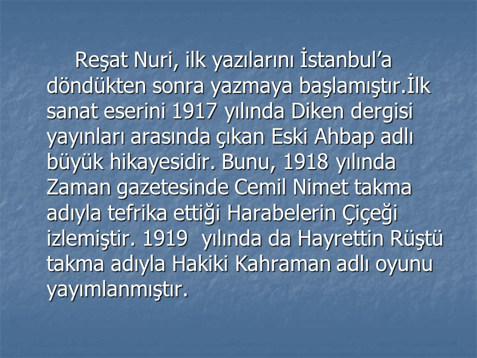 Reşat Nuri, ilk yazılarını İstanbul'a döndükten sonra yazmaya başlamıştır.İlk sanat eserini 1917 yılında Diken dergisi yayınları arasında çıkan Eski Ahbap adlı büyük hikayesidir.