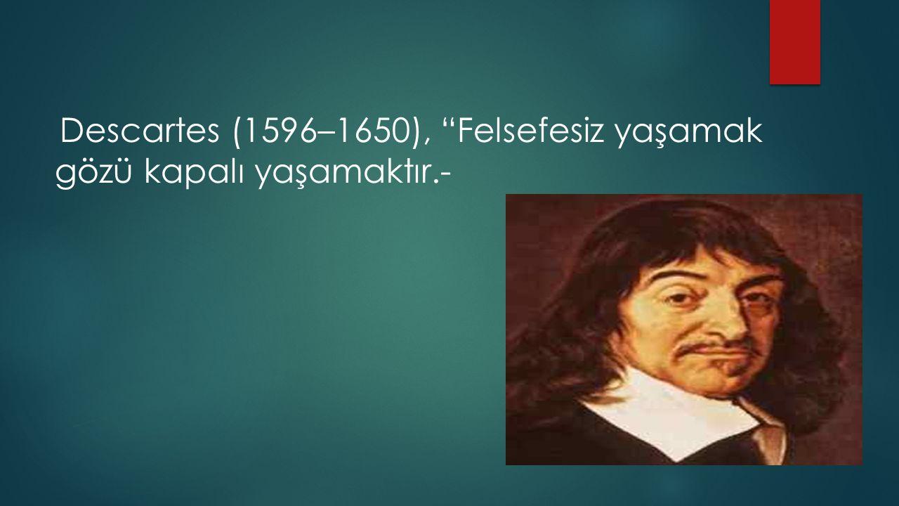 Descartes (1596–1650), Felsefesiz yaşamak gözü kapalı yaşamaktır.-