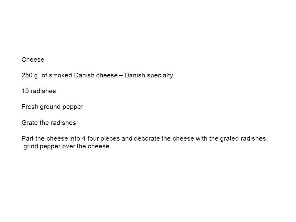 Cheese 250 g. of smoked Danish cheese – Danish specialty 10 radishes Fresh ground pepper Grate the radishes Part the cheese into 4 four pieces and dec
