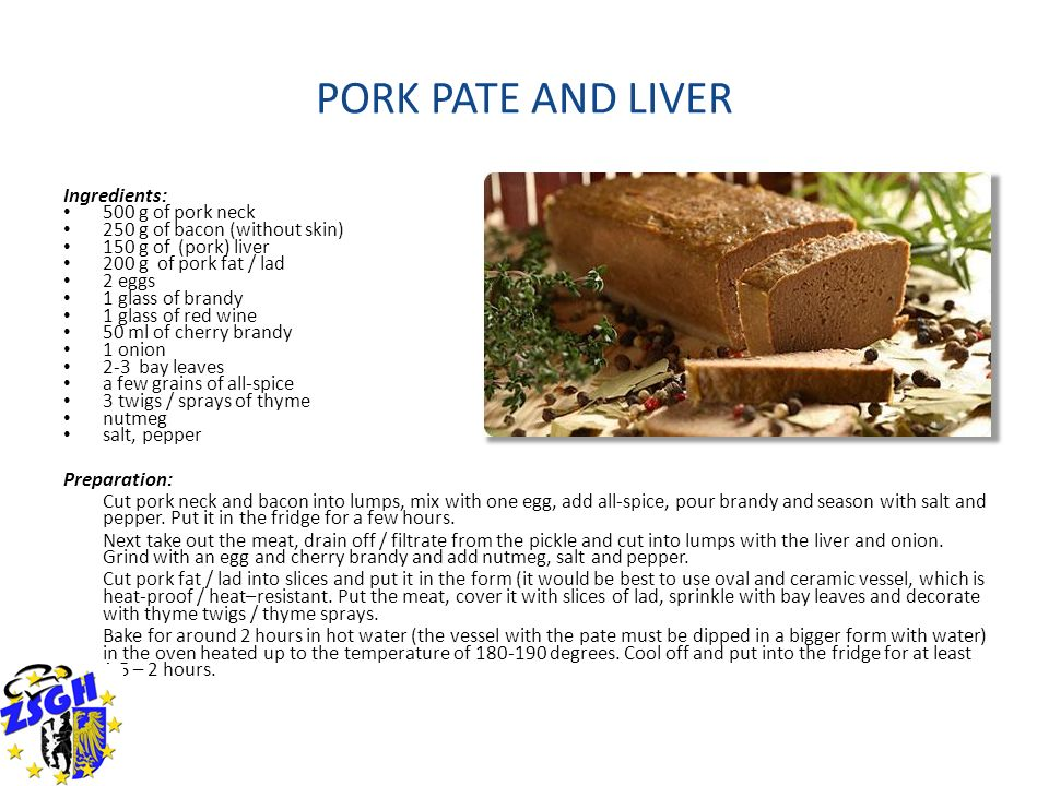 PORK PATE AND LIVER Ingredients: 500 g of pork neck 250 g of bacon (without skin) 150 g of (pork) liver 200 g of pork fat / lad 2 eggs 1 glass of bran