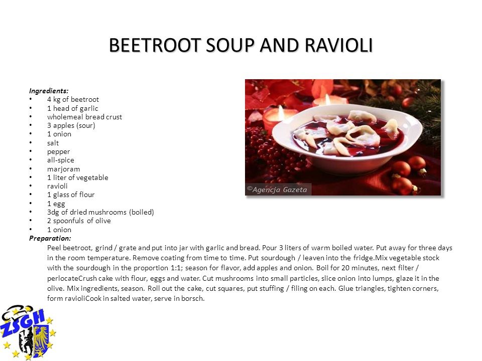 BEETROOT SOUP AND RAVIOLI Ingredients: 4 kg of beetroot 1 head of garlic wholemeal bread crust 3 apples (sour) 1 onion salt pepper all-spice marjoram 1 liter of vegetable ravioli 1 glass of flour 1 egg 3dg of dried mushrooms (boiled) 2 spoonfuls of olive 1 onion Preparation: Peel beetroot, grind / grate and put into jar with garlic and bread.