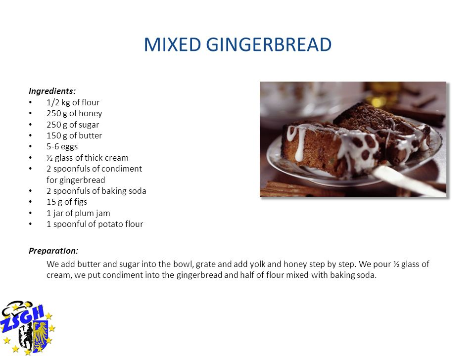 MIXED GINGERBREAD Ingredients: 1/2 kg of flour 250 g of honey 250 g of sugar 150 g of butter 5-6 eggs ½ glass of thick cream 2 spoonfuls of condiment for gingerbread 2 spoonfuls of baking soda 15 g of figs 1 jar of plum jam 1 spoonful of potato flour Preparation: We add butter and sugar into the bowl, grate and add yolk and honey step by step.
