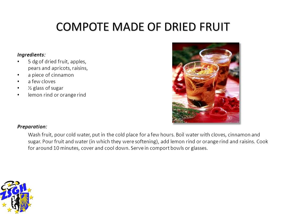 COMPOTE MADE OF DRIED FRUIT Ingredients: 5 dg of dried fruit, apples, pears and apricots, raisins, a piece of cinnamon a few cloves ½ glass of sugar l