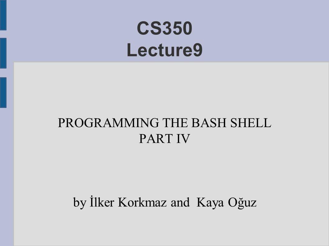 CS350 Lecture9 PROGRAMMING THE BASH SHELL PART IV by İlker Korkmaz and Kaya Oğuz