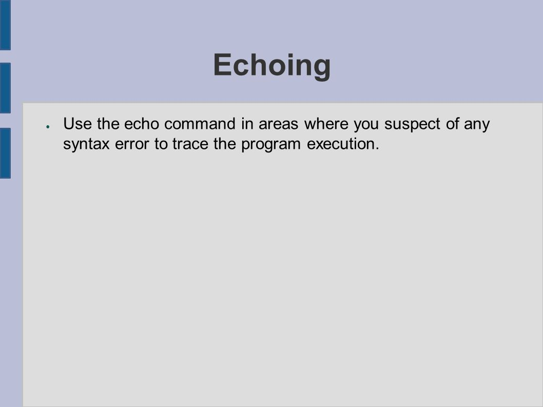 Echoing ● Use the echo command in areas where you suspect of any syntax error to trace the program execution.