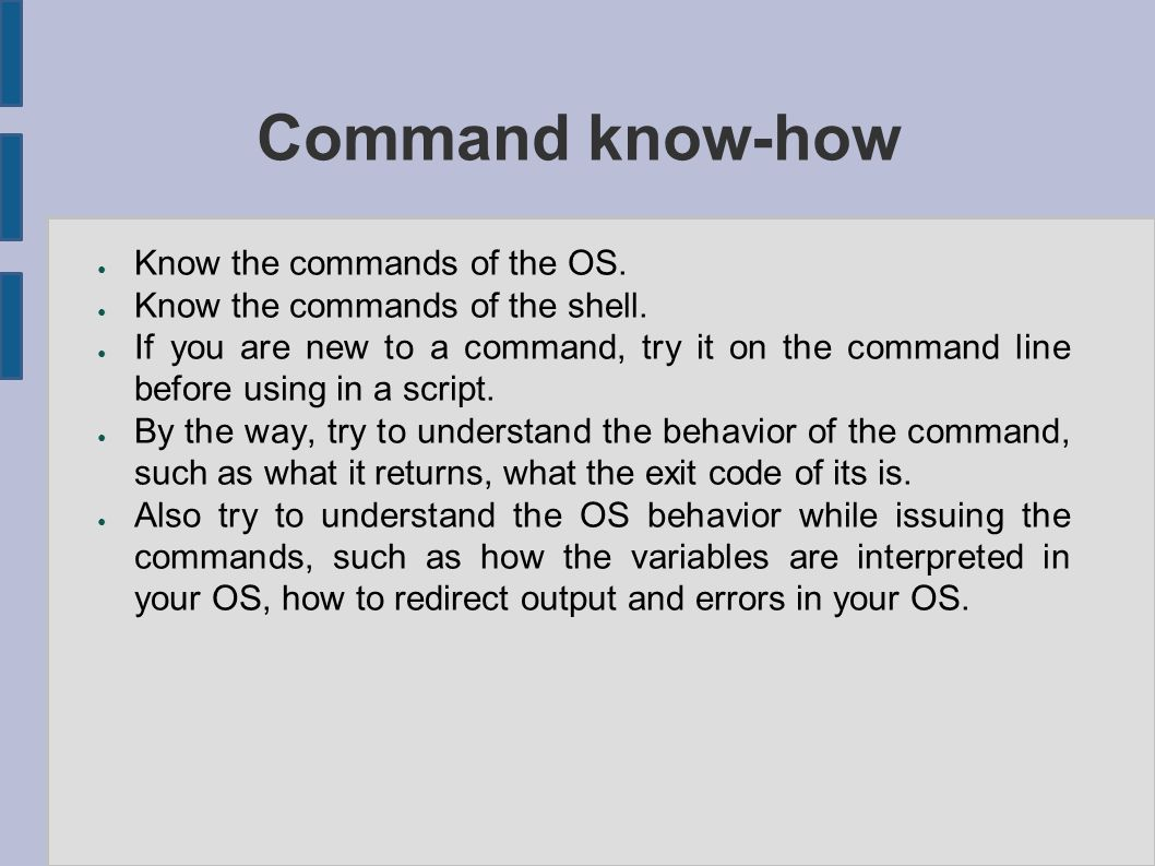 Command know-how ● Know the commands of the OS. ● Know the commands of the shell.