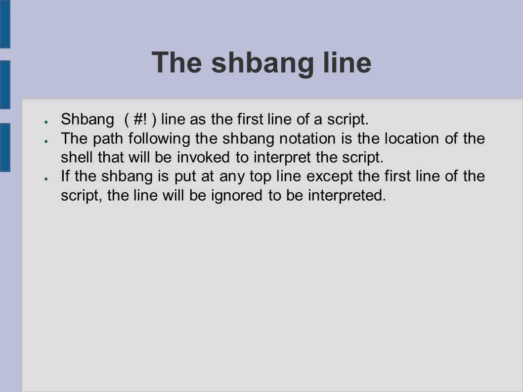 The shbang line ● Shbang ( #! ) line as the first line of a script. ● The path following the shbang notation is the location of the shell that will be