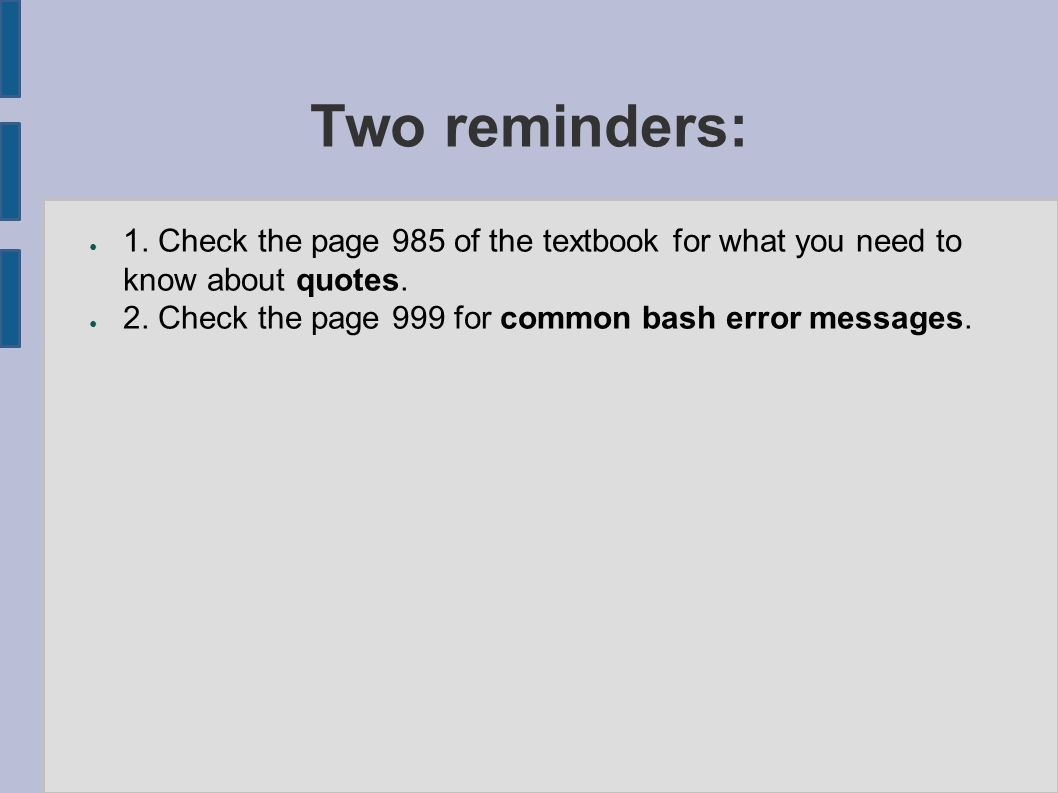 Two reminders: ● 1. Check the page 985 of the textbook for what you need to know about quotes. ● 2. Check the page 999 for common bash error messages.