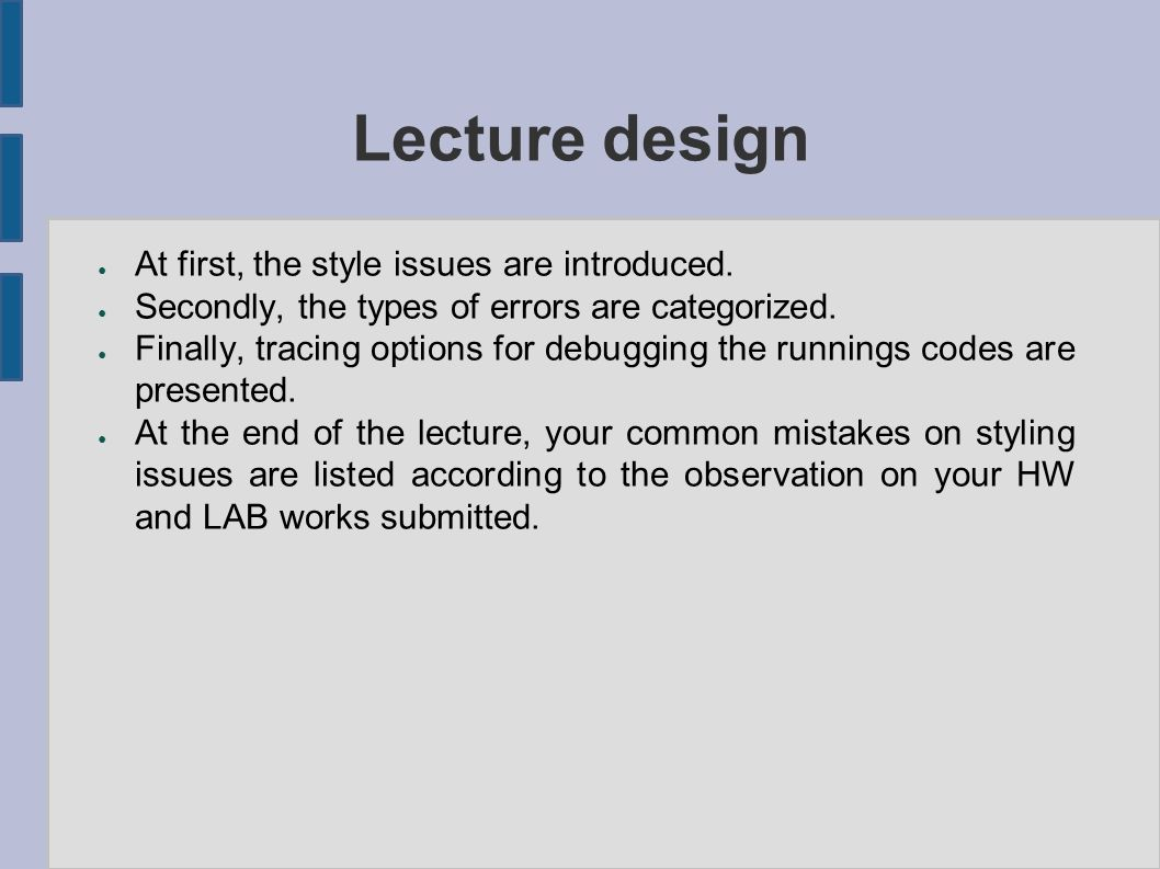 Lecture design ● At first, the style issues are introduced. ● Secondly, the types of errors are categorized. ● Finally, tracing options for debugging