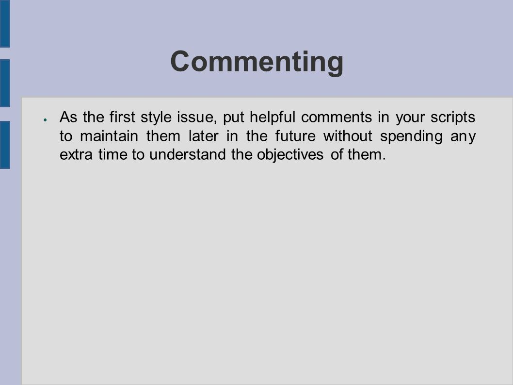 Commenting ● As the first style issue, put helpful comments in your scripts to maintain them later in the future without spending any extra time to understand the objectives of them.