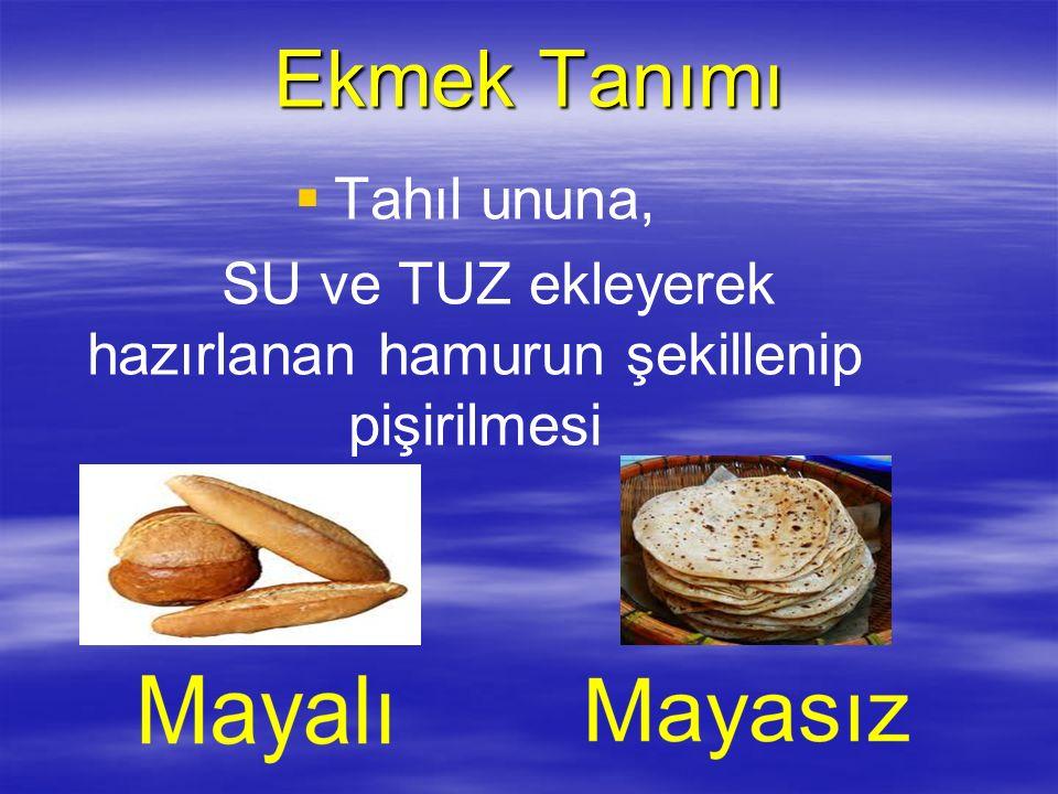 Ekmek Tanımı   Tahıl ununa, SU ve TUZ ekleyerek hazırlanan hamurun şekillenip pişirilmesi