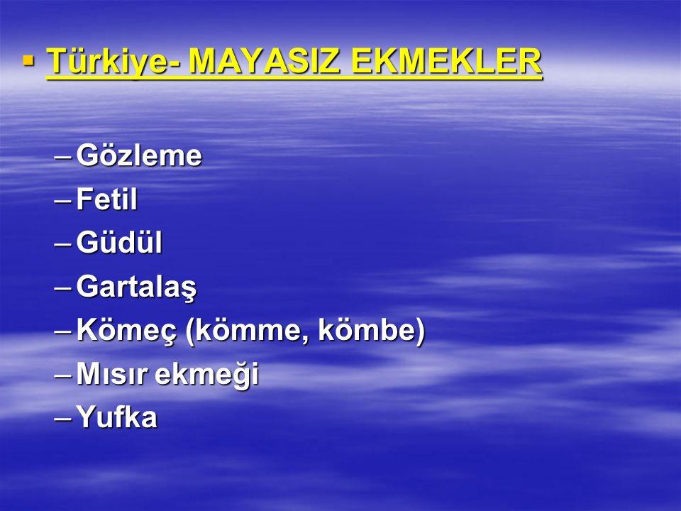  Türkiye- MAYASIZ EKMEKLER –Gözleme –Fetil –Güdül –Gartalaş –Kömeç (kömme, kömbe) –Mısır ekmeği –Yufka