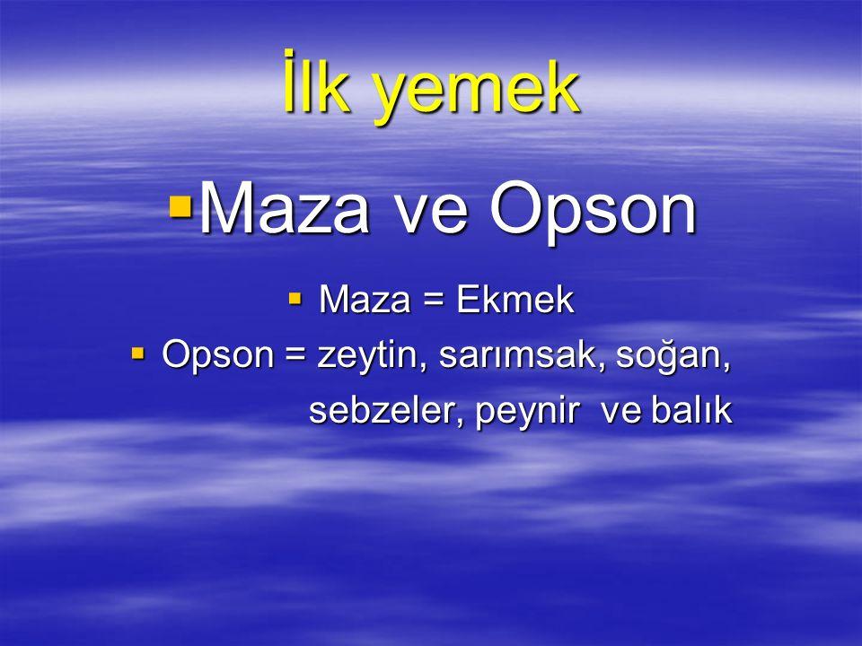İlk yemek  Maza ve Opson  Maza = Ekmek  Opson = zeytin, sarımsak, soğan, sebzeler, peynir ve balık sebzeler, peynir ve balık