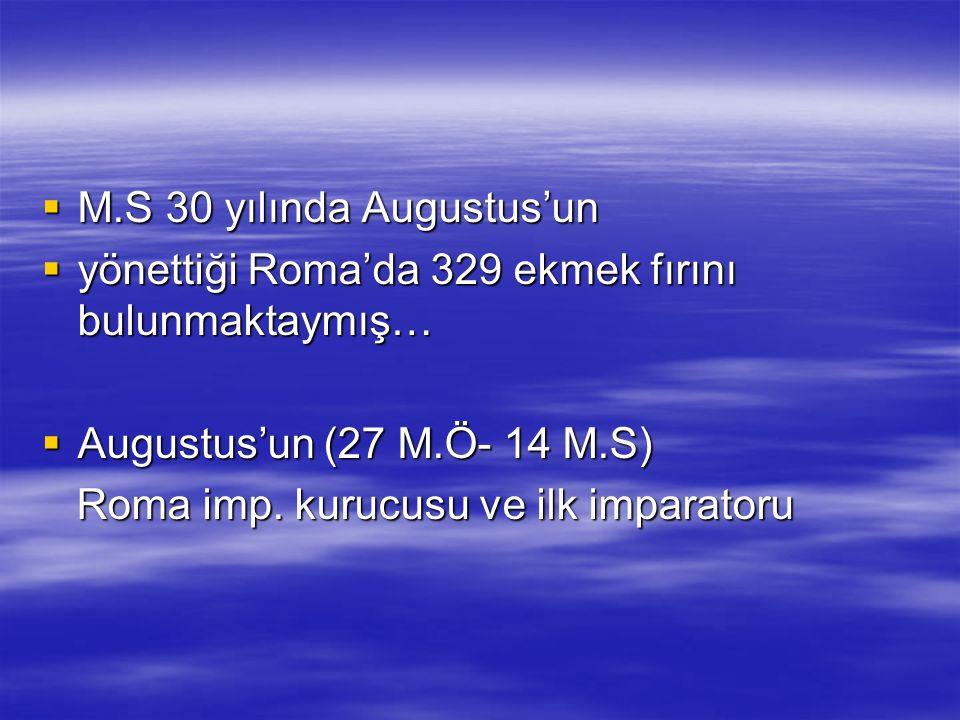  M.S 30 yılında Augustus'un  yönettiği Roma'da 329 ekmek fırını bulunmaktaymış…  Augustus'un (27 M.Ö- 14 M.S) Roma imp.