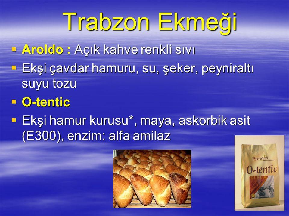 Trabzon Ekmeği  Aroldo : Açık kahve renkli sıvı  Ekşi çavdar hamuru, su, şeker, peyniraltı suyu tozu  O-tentic  Ekşi hamur kurusu*, maya, askorbik asit (E300), enzim: alfa amilaz