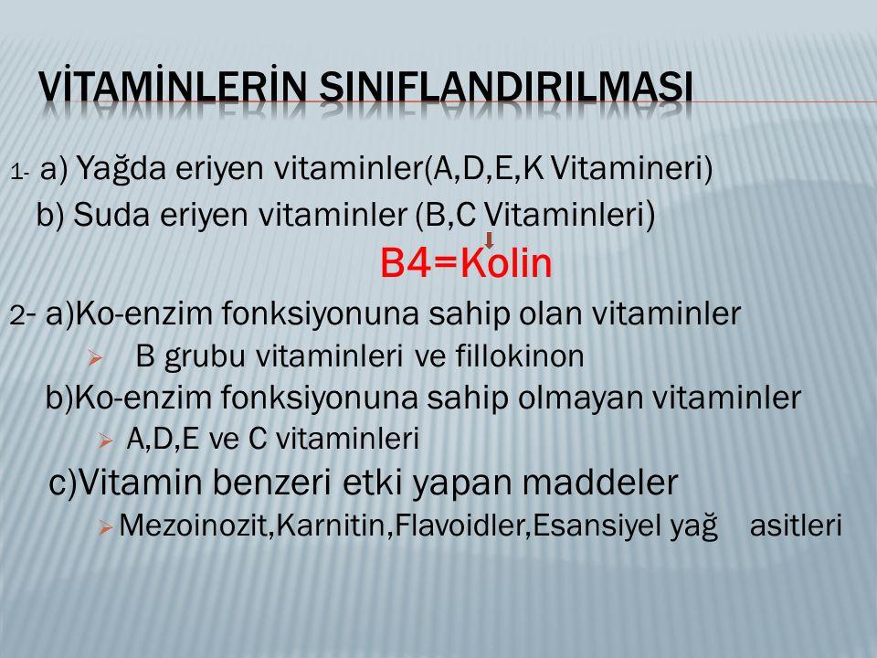 1 - a ) Yağda eriyen vitaminler(A,D,E,K Vitamineri) b) Suda eriyen vitaminler (B,C Vitaminleri ) B4=Kolin 2 - a)Ko-enzim fonksiyonuna sahip olan vitaminler  B grubu vitaminleri ve fillokinon b)Ko-enzim fonksiyonuna sahip olmayan vitaminler  A,D,E ve C vitaminleri c)Vitamin benzeri etki yapan maddeler  Mezoinozit,Karnitin,Flavoidler,Esansiyel yağ asitleri