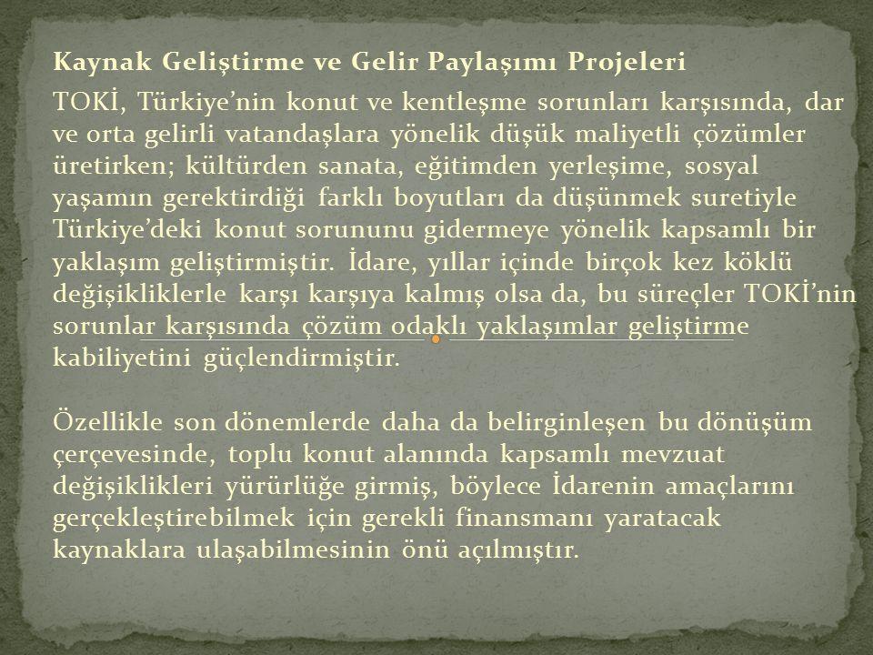 Kaynak Geliştirme ve Gelir Paylaşımı Projeleri TOKİ, Türkiye'nin konut ve kentleşme sorunları karşısında, dar ve orta gelirli vatandaşlara yönelik düşük maliyetli çözümler üretirken; kültürden sanata, eğitimden yerleşime, sosyal yaşamın gerektirdiği farklı boyutları da düşünmek suretiyle Türkiye'deki konut sorununu gidermeye yönelik kapsamlı bir yaklaşım geliştirmiştir.