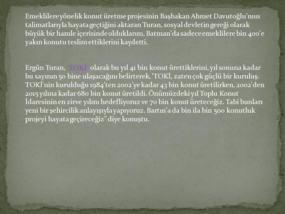 Emeklilere yönelik konut üretme projesinin Başbakan Ahmet Davutoğlu nıuı talimatlarıyla hayata geçtiğini aktaran Turan, sosyal devletin gereği olarak büyük bir hamle içerisinde olduklarım, Batman da sadece emeklilere bin 400 e yakın konutu teslim ettiklerini kaydetti.