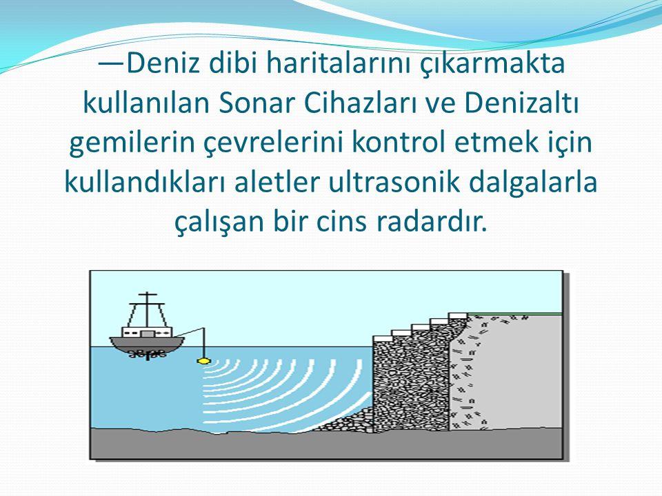 —Deniz dibi haritalarını çıkarmakta kullanılan Sonar Cihazları ve Denizaltı gemilerin çevrelerini kontrol etmek için kullandıkları aletler ultrasonik