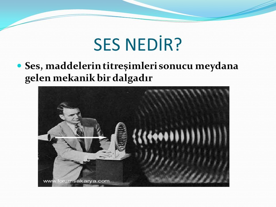 SES NEDİR? Ses, maddelerin titreşimleri sonucu meydana gelen mekanik bir dalgadır