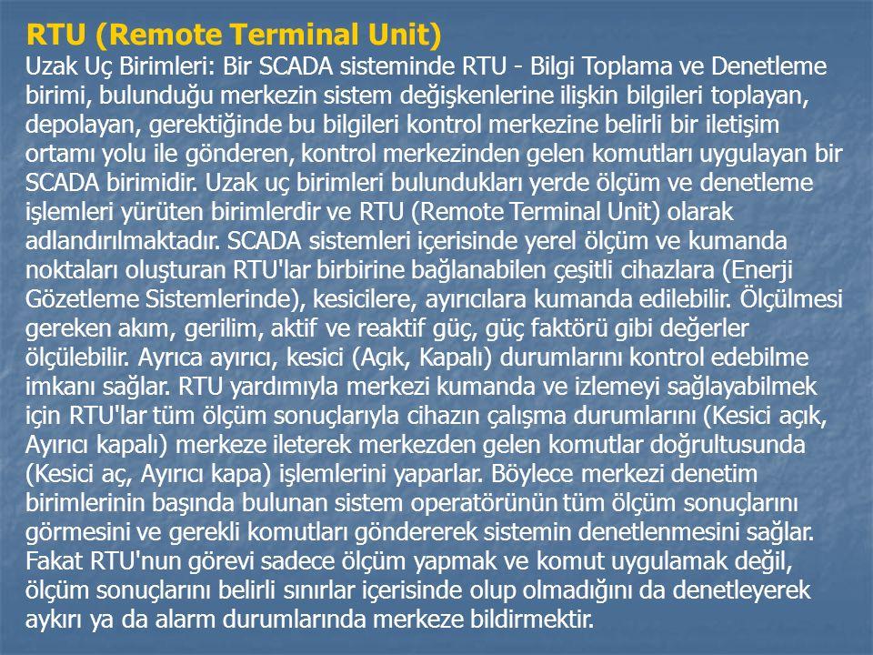 RTU (Remote Terminal Unit) Uzak Uç Birimleri: Bir SCADA sisteminde RTU - Bilgi Toplama ve Denetleme birimi, bulunduğu merkezin sistem değişkenlerine ilişkin bilgileri toplayan, depolayan, gerektiğinde bu bilgileri kontrol merkezine belirli bir iletişim ortamı yolu ile gönderen, kontrol merkezinden gelen komutları uygulayan bir SCADA birimidir.