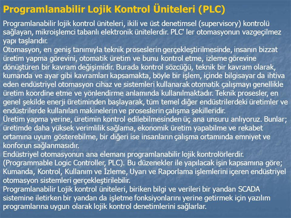 Programlanabilir Lojik Kontrol Üniteleri (PLC) Programlanabilir lojik kontrol üniteleri, ikili ve üst denetimsel (supervisory) kontrolü sağlayan, mikroişlemci tabanlı elektronik ünitelerdir.