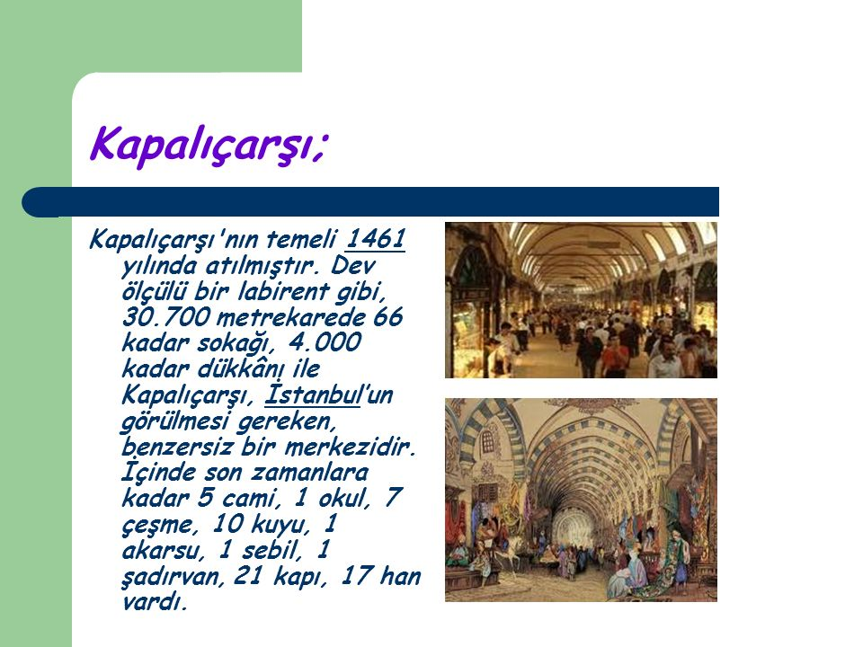 Kapalıçarşı; Kapalıçarşı'nın temeli 1461 yılında atılmıştır. Dev ölçülü bir labirent gibi, 30.700 metrekarede 66 kadar sokağı, 4.000 kadar dükkânı ile